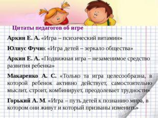 Цитаты педагогов об игре Аркин Е. А. «Игра – психический витамин» Юлиус Фучи