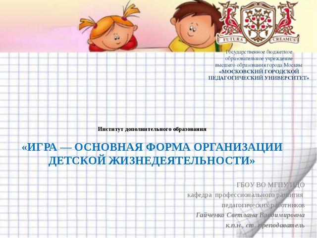 Институт дополнительного образования «ИГРА — ОСНОВНАЯ ФОРМА ОРГАНИЗАЦИИ ДЕТСК...