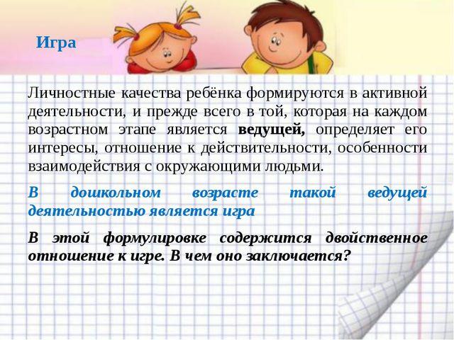 Игра Личностные качества ребёнка формируются в активной деятельности, и прежд...