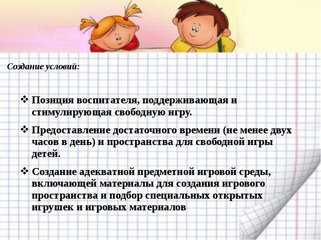 Создание условий: Позиция воспитателя, поддерживающая и стимулирующая свободн...