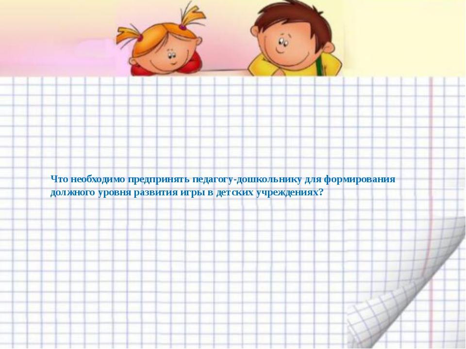 Что необходимо предпринять педагогу-дошкольнику для формирования должного уро...