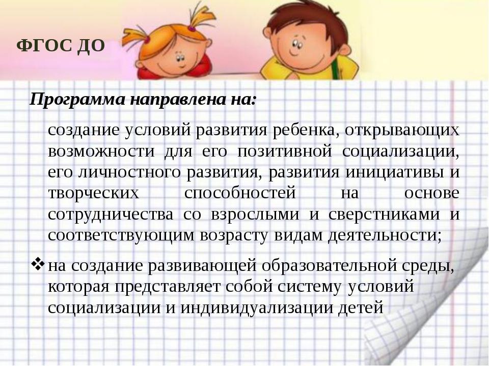 ФГОС ДО Программа направлена на: создание условий развития ребенка, открывающ...