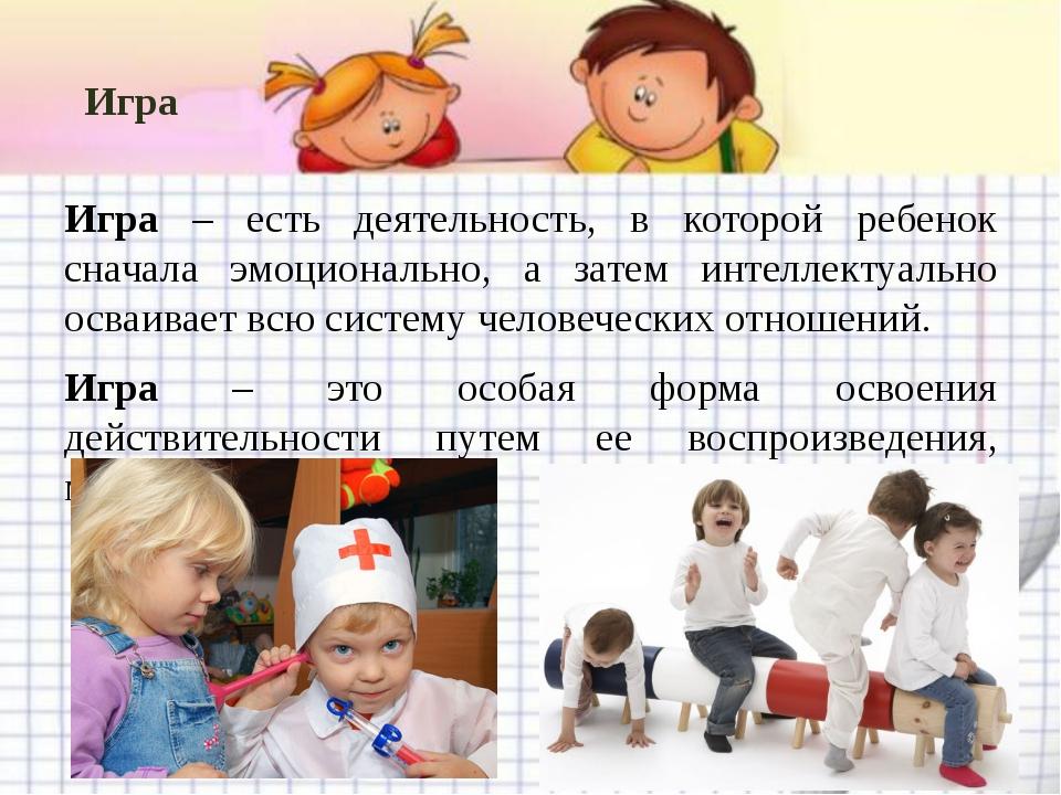 Игра Игра – есть деятельность, в которой ребенок сначала эмоционально, а зате...