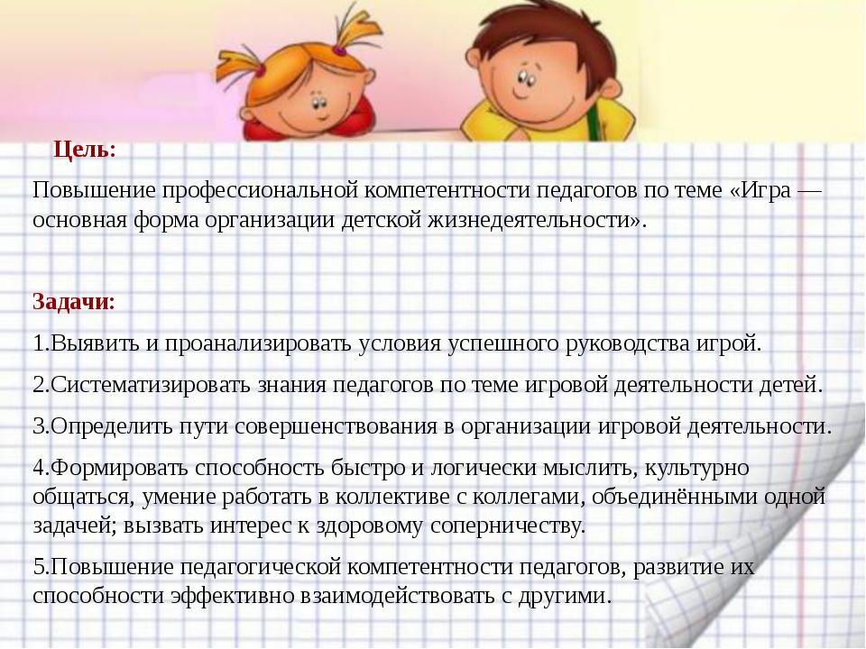 Цель: Повышение профессиональной компетентности педагогов по теме «Игра — ос...