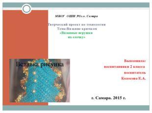 МБОУ ОШИ №1г.о. Самара Творческий проект по технологии Тема:Вязание крючком