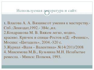 Используемая литература и сайт:  1. Власова А. А. Вязание:от умения к мастер