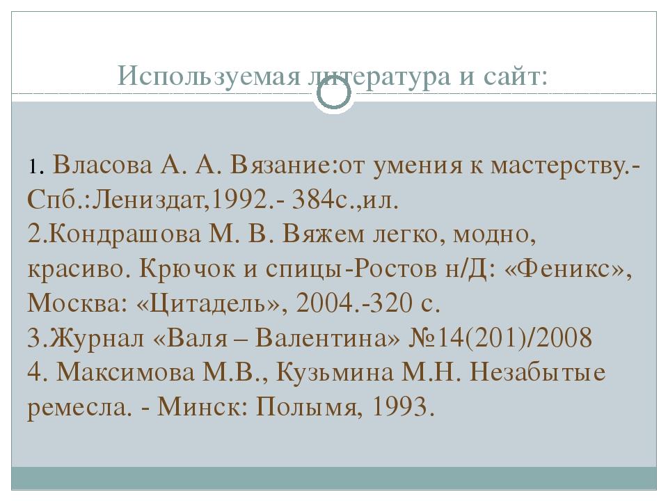 Используемая литература и сайт:  1. Власова А. А. Вязание:от умения к мастер...