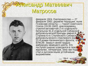 Александр Матвеевич Матросов Александр Матвеевич Матро́сов (5 февраля 1924, Е
