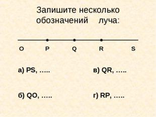 Запишите несколько обозначенийлуча: O P Q R S а) PS, ….. б) QO, ….. в) QR, …