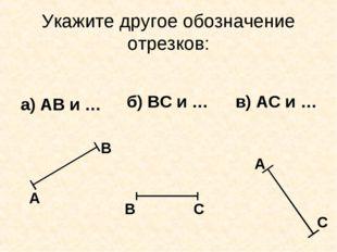 Укажите другое обозначение отрезков: а) АВ и … б) ВС и … в) АС и … А В В С А С