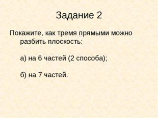 Задание 2 Покажите, как тремя прямыми можно разбить плоскость: а) на 6 частей