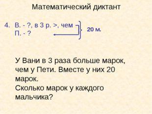 Математический диктант В. - ?, в 3 р. >, чем П. - ? 20 м. У Вани в 3 раза бол