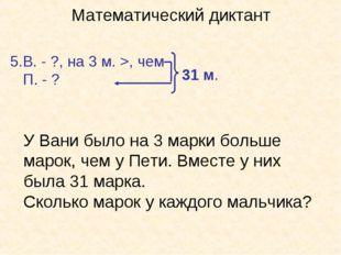 Математический диктант В. - ?, на 3 м. >, чем П. - ? 31 м. У Вани было на 3 м