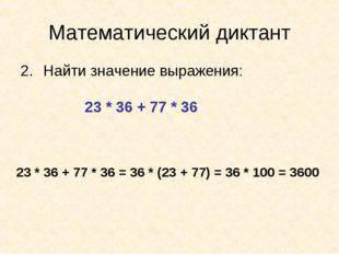 Математический диктант Найти значение выражения: 23 * 36 + 77 * 36 23 * 36 +