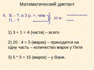 Математический диктант В. - ?, в 3 р. >, чем П. - ? 20 м. 1) 3 + 1 = 4 (части