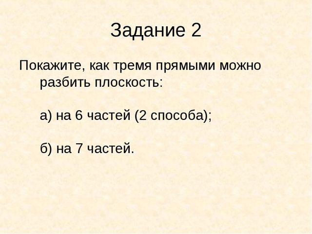 Задание 2 Покажите, как тремя прямыми можно разбить плоскость: а) на 6 частей...