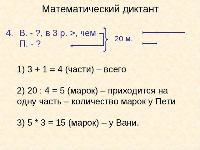 Математический диктант В. - ?, в 3 р. >, чем П. - ? 20 м. 1) 3 + 1 = 4 (части...