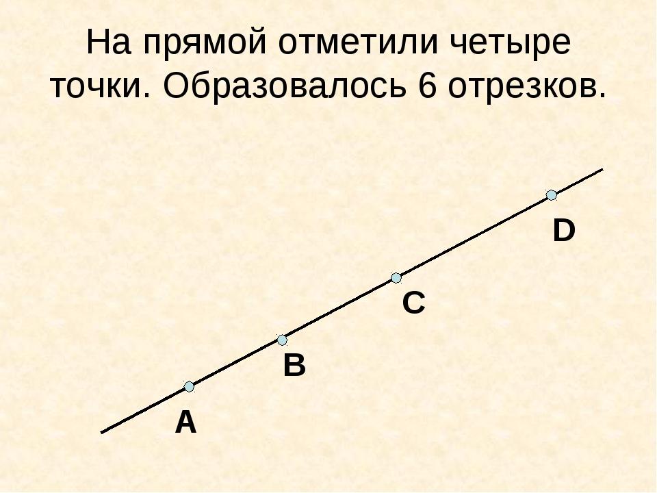 На прямой отметили четыре точки. Образовалось 6 отрезков. A B C D