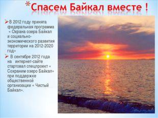 В 2012 году принята федеральная программа « Охрана озера Байкал и социально-э