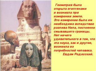 Геометрия была открыта египтянами и возникла при измерении земли. Это измере