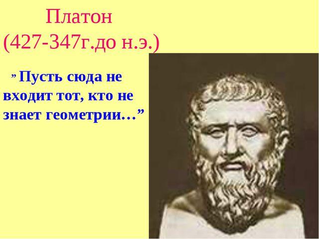 """Платон (427-347г.до н.э.) """" Пусть сюда не входит тот, кто не знает геометрии…"""""""