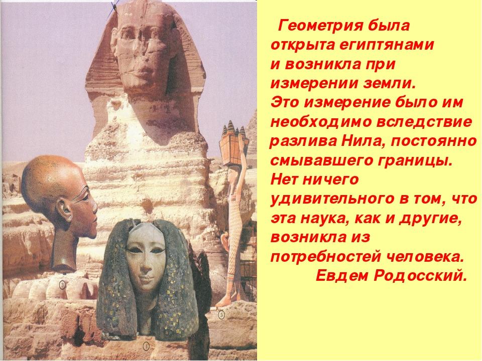 Геометрия была открыта египтянами и возникла при измерении земли. Это измере...