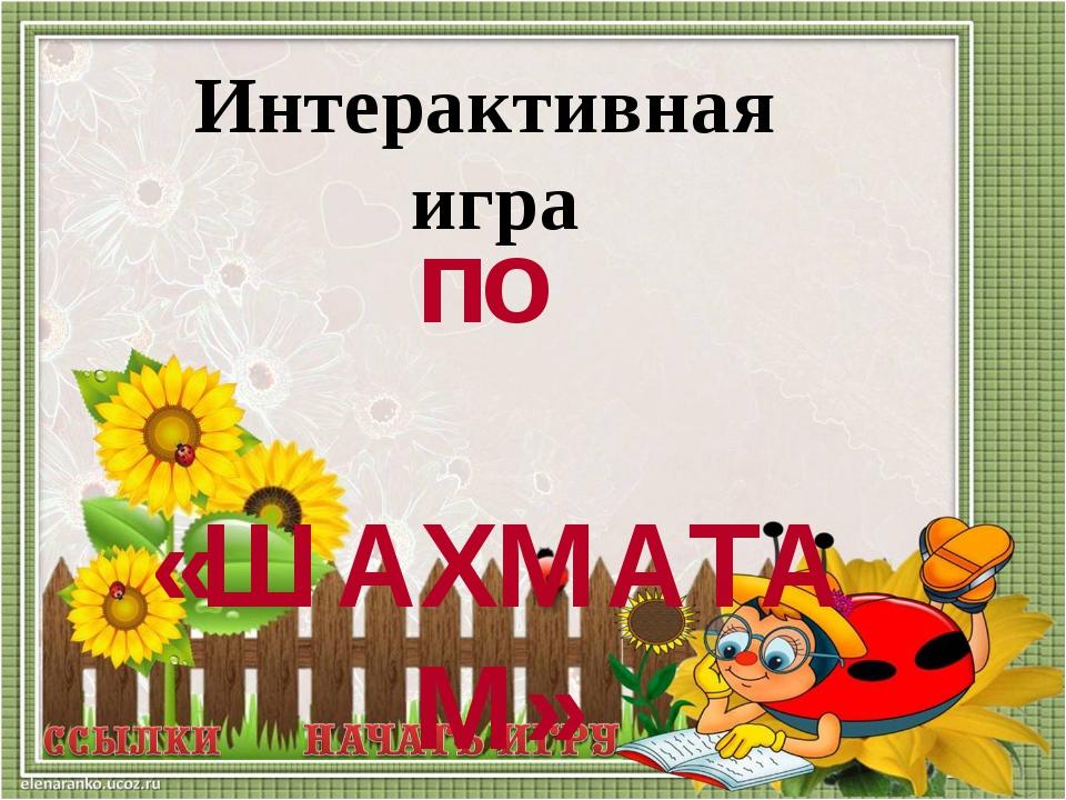 Интерактивная игра по «ШАХМАТАМ»