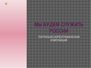 МЫ БУДЕМ СЛУЖИТЬ РОССИИ ТЕАТРАЛЬНО-ХОРЕОГРАФИЧЕСКАЯ КОМПОЗИЦИЯ
