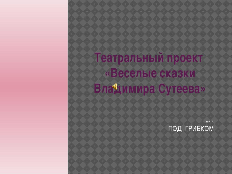 Театральный проект «Веселые сказки Владимира Сутеева» Часть 1 ПОД ГРИБКОМ