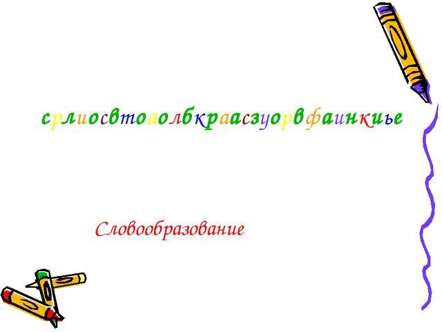 срлиосвтоаолбкраасзуорвфаинкиье Словообразование