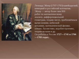 Леонард Эйлер (1707-1783)-швейцарский, немецкий и российский математик. Эйлер