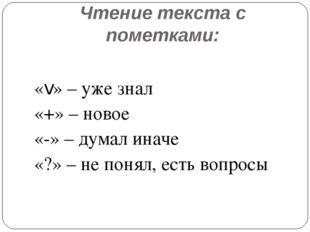 Чтение текста с пометками: «v» – уже знал «+» – новое «-» – думал иначе «?» –