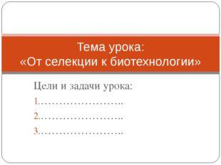 Цели и задачи урока: ………………….. ………………….. ………………….. Тема урока: «От селекции к