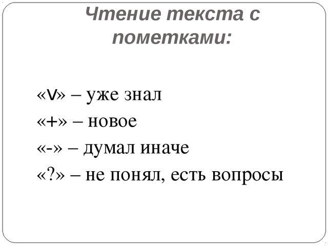 Чтение текста с пометками: «v» – уже знал «+» – новое «-» – думал иначе «?» –...