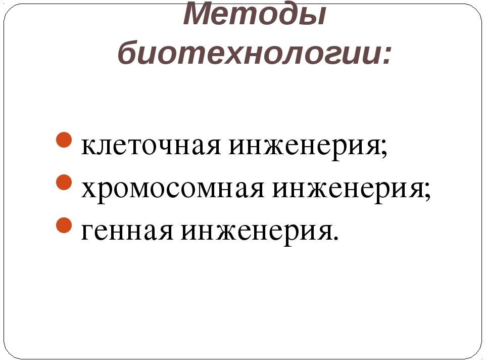 Методы биотехнологии: клеточная инженерия; хромосомная инженерия; генная инже...