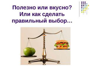 Полезно или вкусно? Или как сделать правильный выбор…