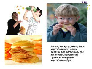 Чипсы, как кукурузные, так и картофельные - очень вредны для организма. Так ж