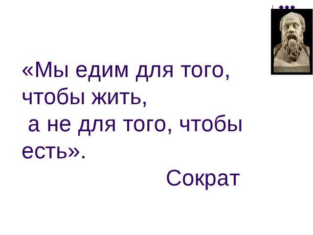 «Мы едим для того, чтобы жить, а не для того, чтобы есть». Сократ