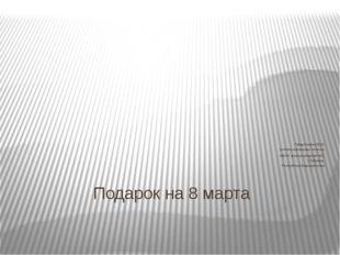 Подарок на 8 марта Габдулхакова В.М. учитель начальных классов МБОУ школа-инт