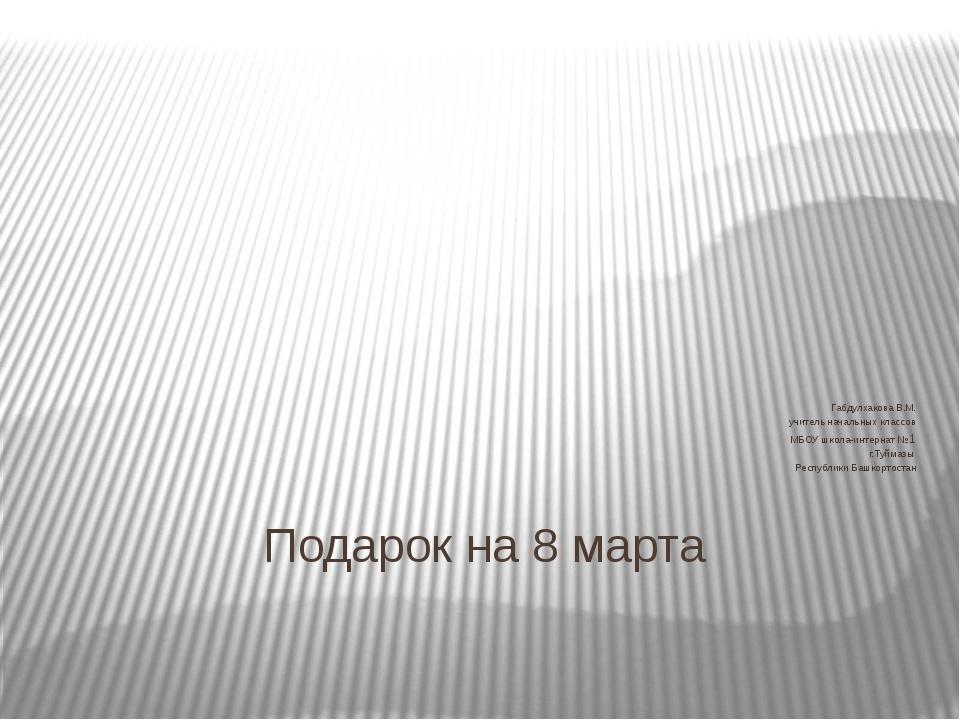 Подарок на 8 марта Габдулхакова В.М. учитель начальных классов МБОУ школа-инт...