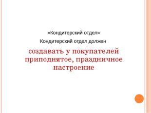 «Кондитерский отдел» Кондитерский отдел должен создавать у покупателей припод