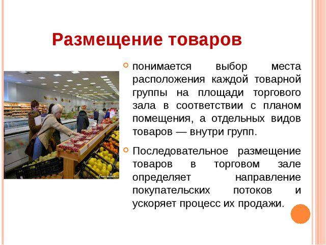 Размещение товаров понимается выбор места расположения каждой товарной группы...