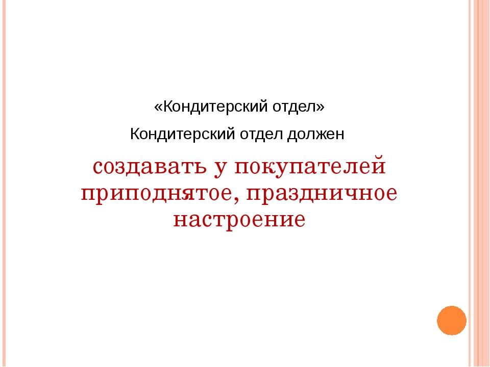 «Кондитерский отдел» Кондитерский отдел должен создавать у покупателей припод...