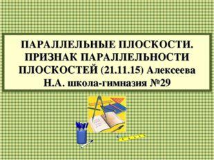 ПАРАЛЛЕЛЬНЫЕ ПЛОСКОСТИ. ПРИЗНАК ПАРАЛЛЕЛЬНОСТИ ПЛОСКОСТЕЙ (21.11.15) Алексеев