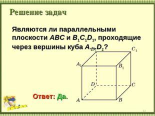 Решение задач * Являются ли параллельными плоскости ABC и B1C1D1, проходящие