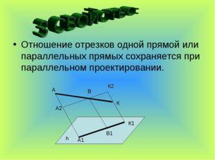 Отношение отрезков одной прямой или параллельных прямых сохраняется при парал