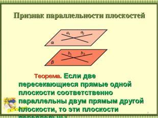 Признак параллельности плоскостей * Теорема. Если две пересекающиеся прямые