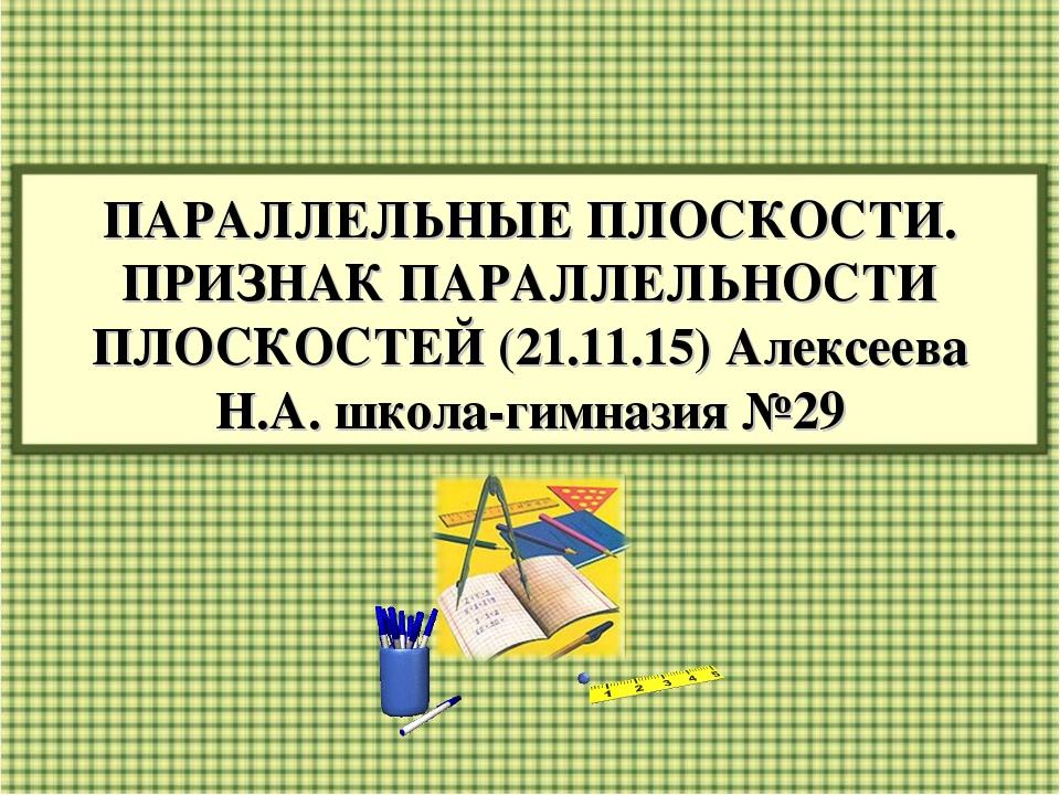 ПАРАЛЛЕЛЬНЫЕ ПЛОСКОСТИ. ПРИЗНАК ПАРАЛЛЕЛЬНОСТИ ПЛОСКОСТЕЙ (21.11.15) Алексеев...