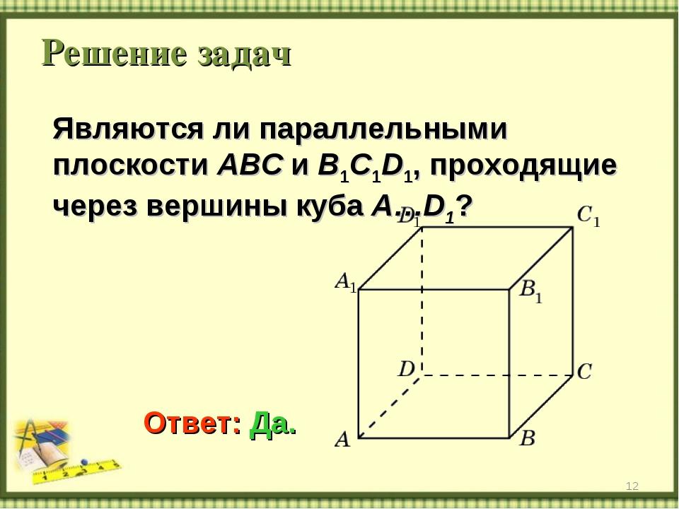 Решение задач * Являются ли параллельными плоскости ABC и B1C1D1, проходящие...