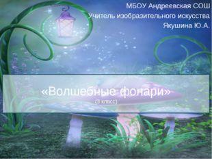 «Волшебные фонари» (3 класс) МБОУ Андреевская СОШ Учитель изобразительного ис
